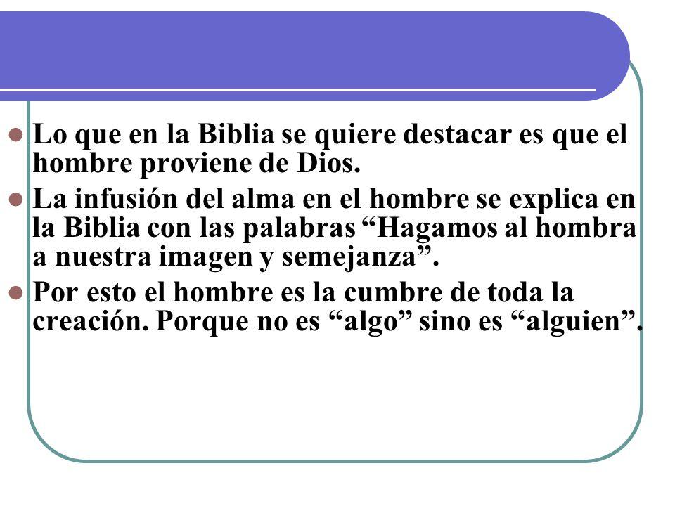 Lo que en la Biblia se quiere destacar es que el hombre proviene de Dios. La infusión del alma en el hombre se explica en la Biblia con las palabras H