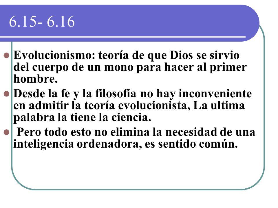 6.15- 6.16 Evolucionismo: teoría de que Dios se sirvio del cuerpo de un mono para hacer al primer hombre. Desde la fe y la filosofía no hay inconvenie