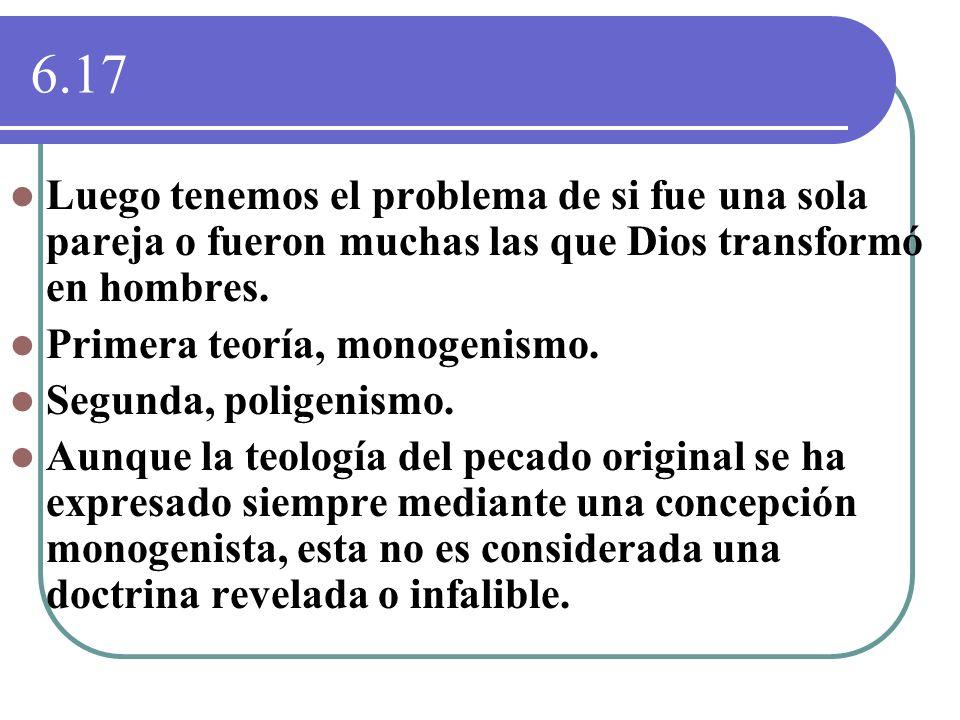 6.17 Luego tenemos el problema de si fue una sola pareja o fueron muchas las que Dios transformó en hombres. Primera teoría, monogenismo. Segunda, pol