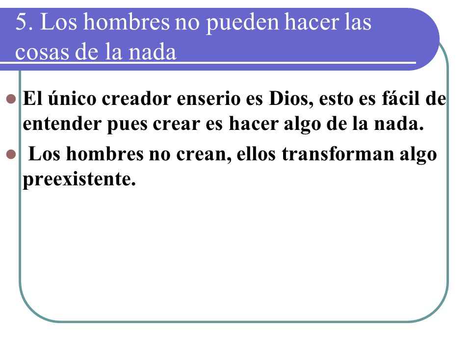 5. Los hombres no pueden hacer las cosas de la nada El único creador enserio es Dios, esto es fácil de entender pues crear es hacer algo de la nada. L