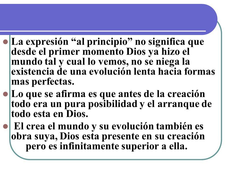 La expresión al principio no significa que desde el primer momento Dios ya hizo el mundo tal y cual lo vemos, no se niega la existencia de una evoluci