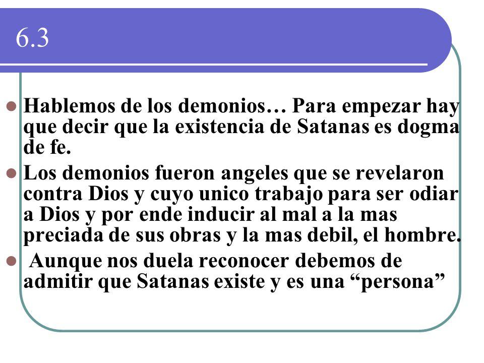 6.3 Hablemos de los demonios… Para empezar hay que decir que la existencia de Satanas es dogma de fe. Los demonios fueron angeles que se revelaron con
