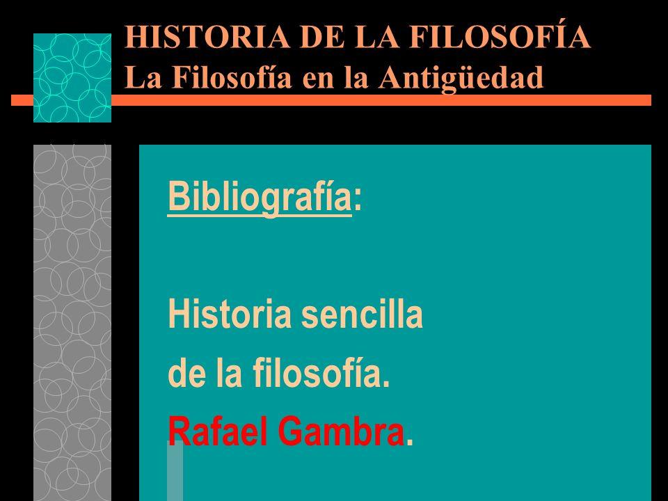 Bibliografía: Historia sencilla de la filosofía. Rafael Gambra. HISTORIA DE LA FILOSOFÍA La Filosofía en la Antigüedad