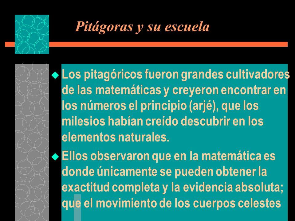 Pitágoras y su escuela Los pitagóricos fueron grandes cultivadores de las matemáticas y creyeron encontrar en los números el principio (arjé), que los
