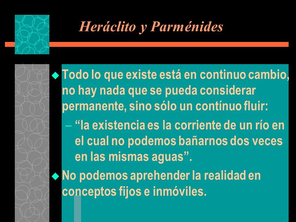 Heráclito y Parménides Todo lo que existe está en continuo cambio, no hay nada que se pueda considerar permanente, sino sólo un contínuo fluir: – la e