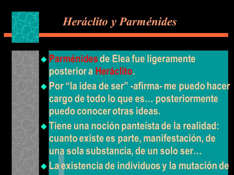 Heráclito y Parménides Parménides de Elea fue ligeramente posterior a Heráclito. Por la idea de ser -afirma- me puedo hacer cargo de todo lo que es… p