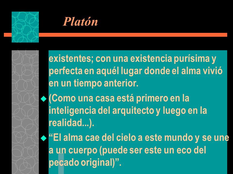 Platón existentes; con una existencia purísima y perfecta en aquél lugar donde el alma vivió en un tiempo anterior. (Como una casa está primero en la