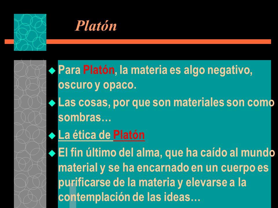 Platón Para Platón, la materia es algo negativo, oscuro y opaco. Las cosas, por que son materiales son como sombras… La ética de Platón El fin último