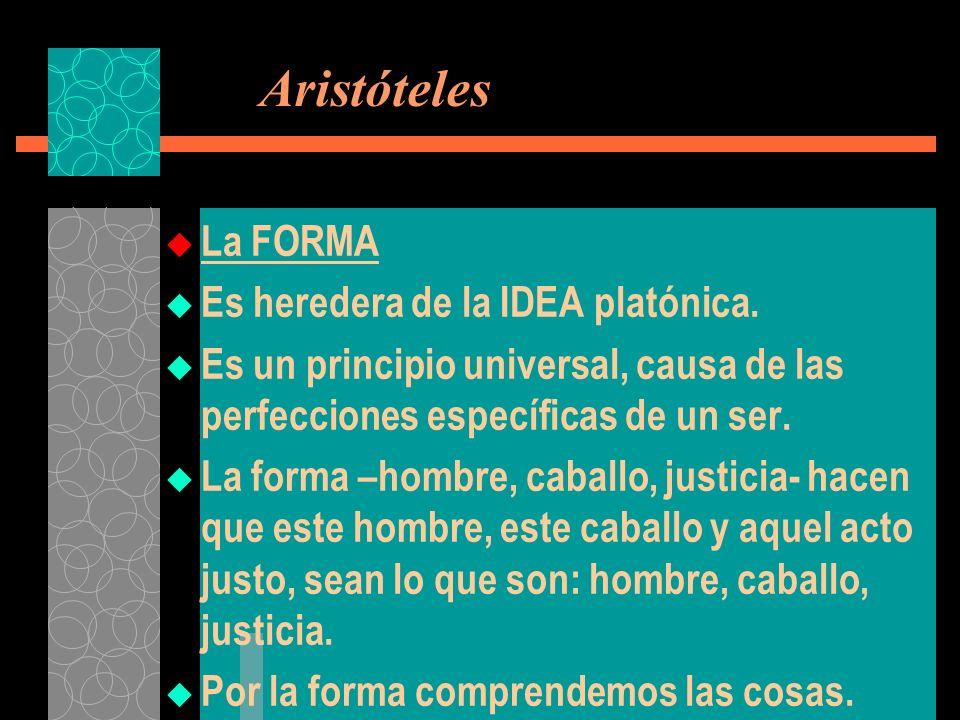 Aristóteles La FORMA Es heredera de la IDEA platónica. Es un principio universal, causa de las perfecciones específicas de un ser. La forma –hombre, c