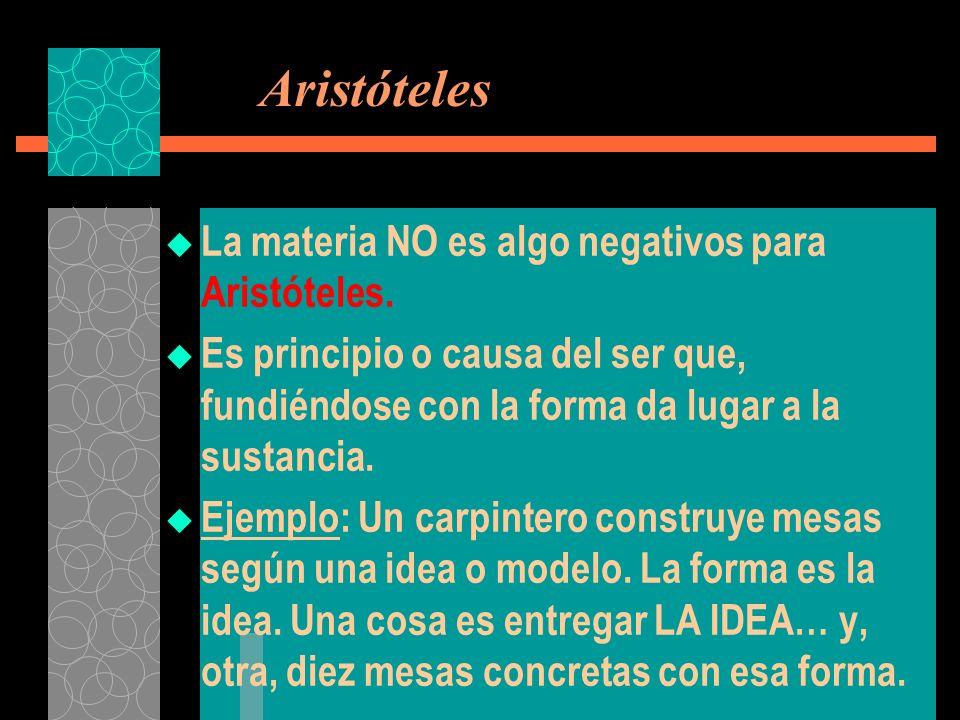 Aristóteles La materia NO es algo negativos para Aristóteles. Es principio o causa del ser que, fundiéndose con la forma da lugar a la sustancia. Ejem
