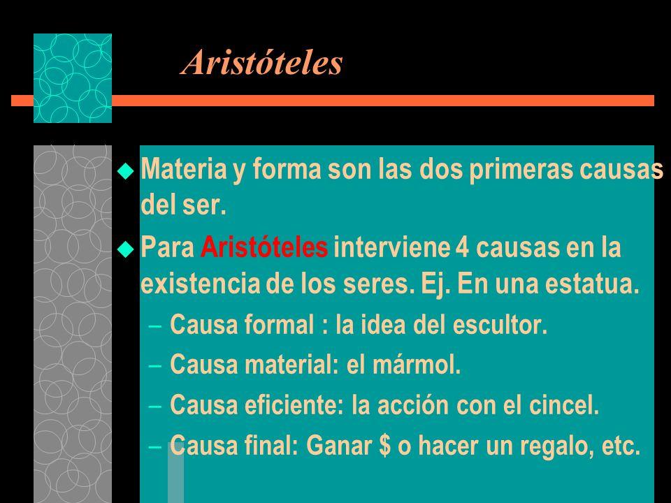 Aristóteles Materia y forma son las dos primeras causas del ser. Para Aristóteles interviene 4 causas en la existencia de los seres. Ej. En una estatu