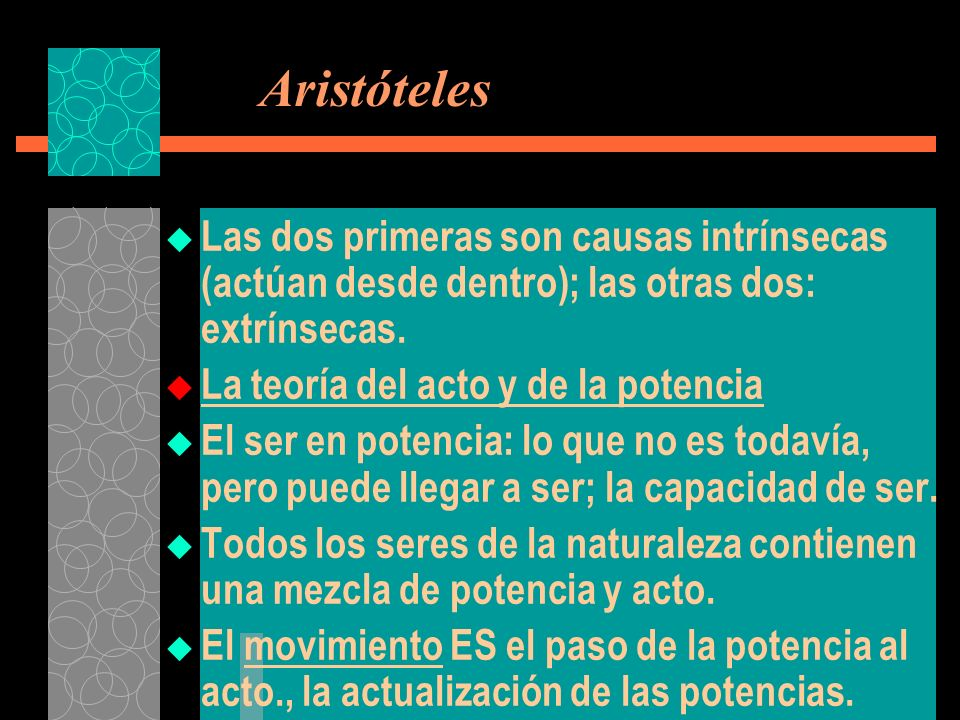Aristóteles Las dos primeras son causas intrínsecas (actúan desde dentro); las otras dos: extrínsecas. La teoría del acto y de la potencia El ser en p