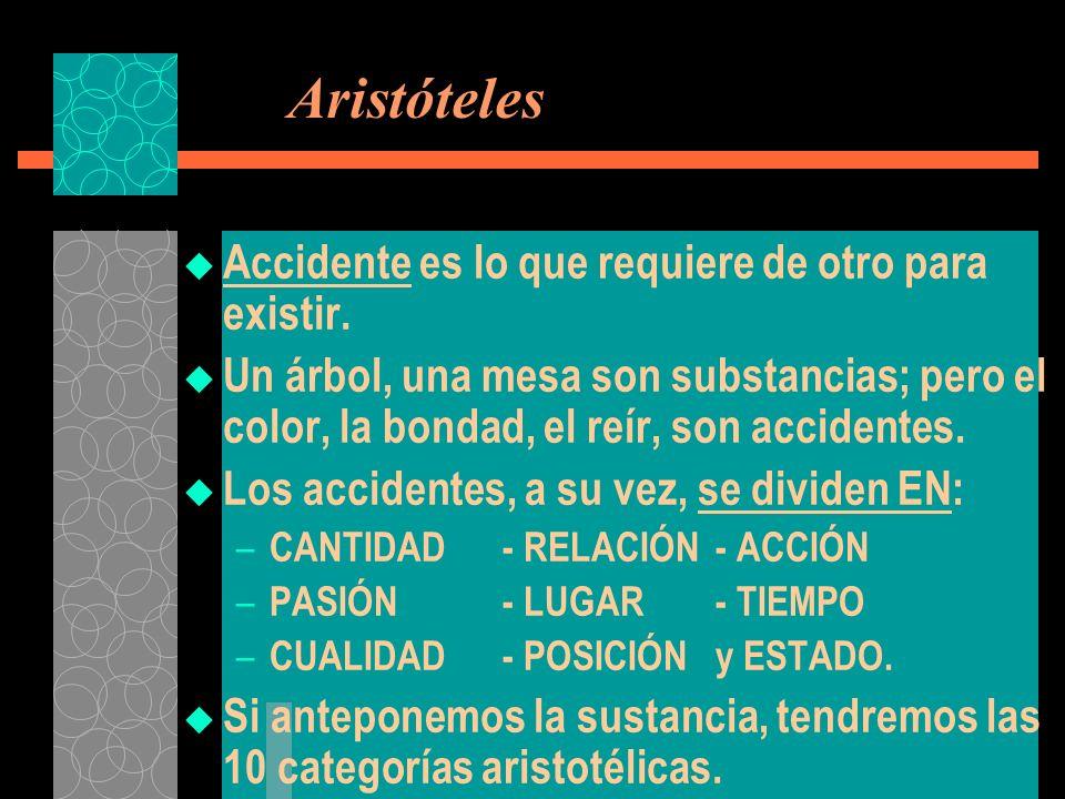Aristóteles Accidente es lo que requiere de otro para existir. Un árbol, una mesa son substancias; pero el color, la bondad, el reír, son accidentes.
