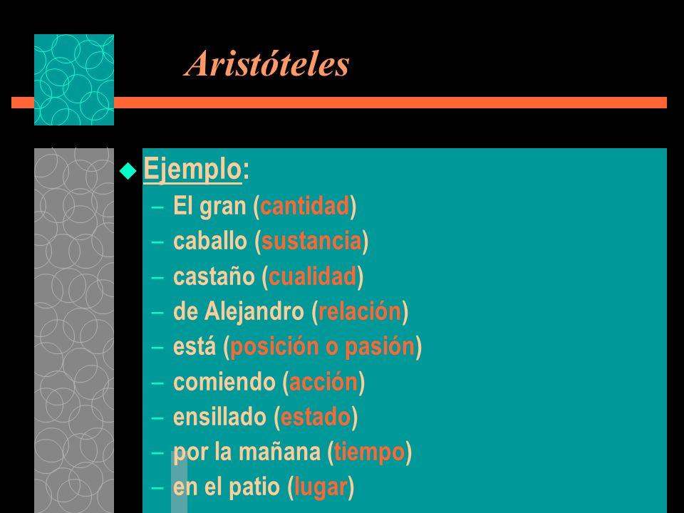 Aristóteles Ejemplo: – El gran (cantidad) – caballo (sustancia) – castaño (cualidad) – de Alejandro (relación) – está (posición o pasión) – comiendo (