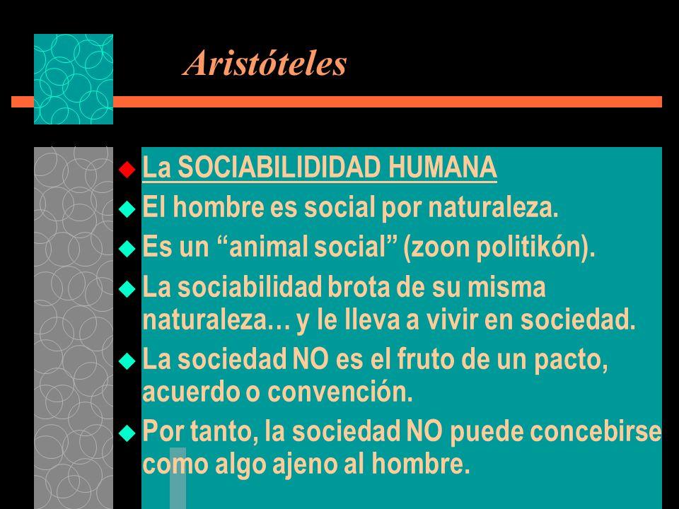 Aristóteles La SOCIABILIDIDAD HUMANA El hombre es social por naturaleza. Es un animal social (zoon politikón). La sociabilidad brota de su misma natur