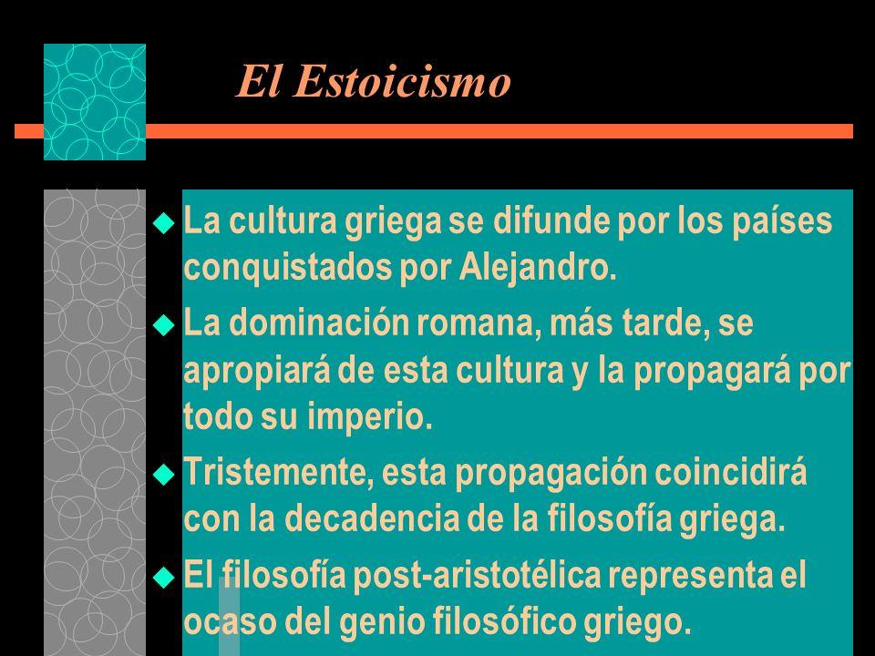 El Estoicismo La cultura griega se difunde por los países conquistados por Alejandro. La dominación romana, más tarde, se apropiará de esta cultura y