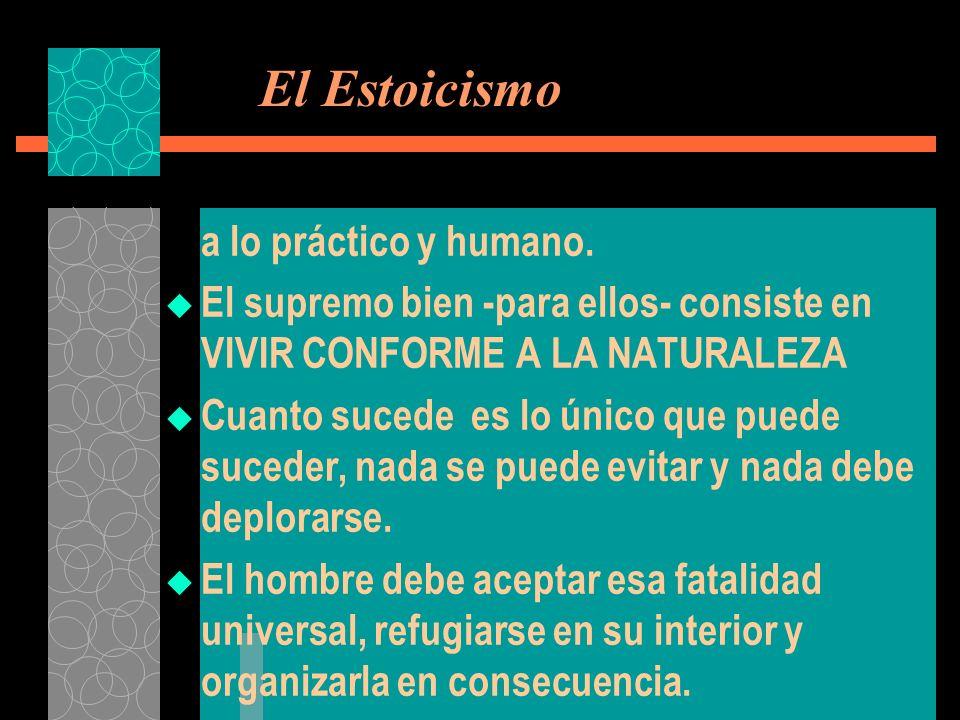 El Estoicismo a lo práctico y humano. El supremo bien -para ellos- consiste en VIVIR CONFORME A LA NATURALEZA Cuanto sucede es lo único que puede suce