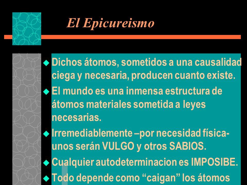 El Epicureismo Dichos átomos, sometidos a una causalidad ciega y necesaria, producen cuanto existe. El mundo es una inmensa estructura de átomos mater