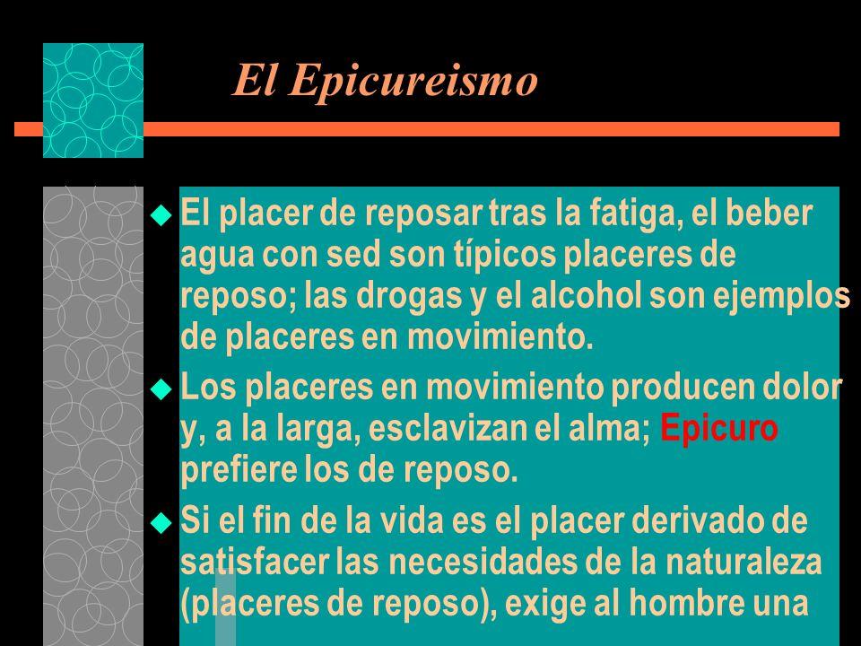 El Epicureismo El placer de reposar tras la fatiga, el beber agua con sed son típicos placeres de reposo; las drogas y el alcohol son ejemplos de plac