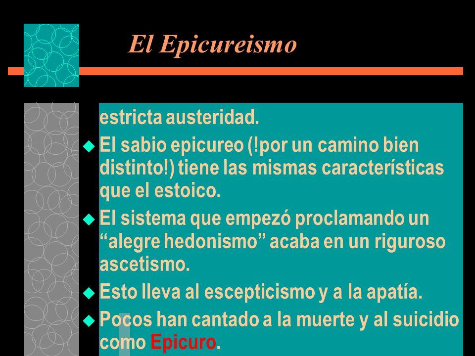 El Epicureismo estricta austeridad. El sabio epicureo (!por un camino bien distinto!) tiene las mismas características que el estoico. El sistema que