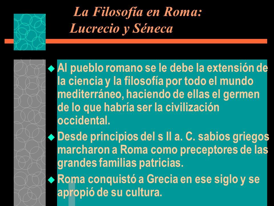 La Filosofía en Roma: Lucrecio y Séneca Al pueblo romano se le debe la extensión de la ciencia y la filosofía por todo el mundo mediterráneo, haciendo