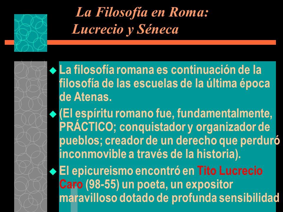 La Filosofía en Roma: Lucrecio y Séneca La filosofía romana es continuación de la filosofía de las escuelas de la última época de Atenas. (El espíritu