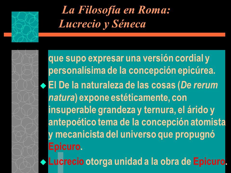 La Filosofía en Roma: Lucrecio y Séneca que supo expresar una versión cordial y personalísima de la concepción epicúrea. El De la naturaleza de las co