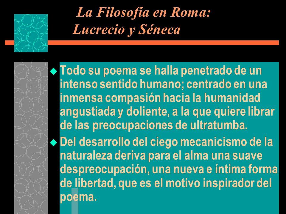 La Filosofía en Roma: Lucrecio y Séneca Todo su poema se halla penetrado de un intenso sentido humano; centrado en una inmensa compasión hacia la huma