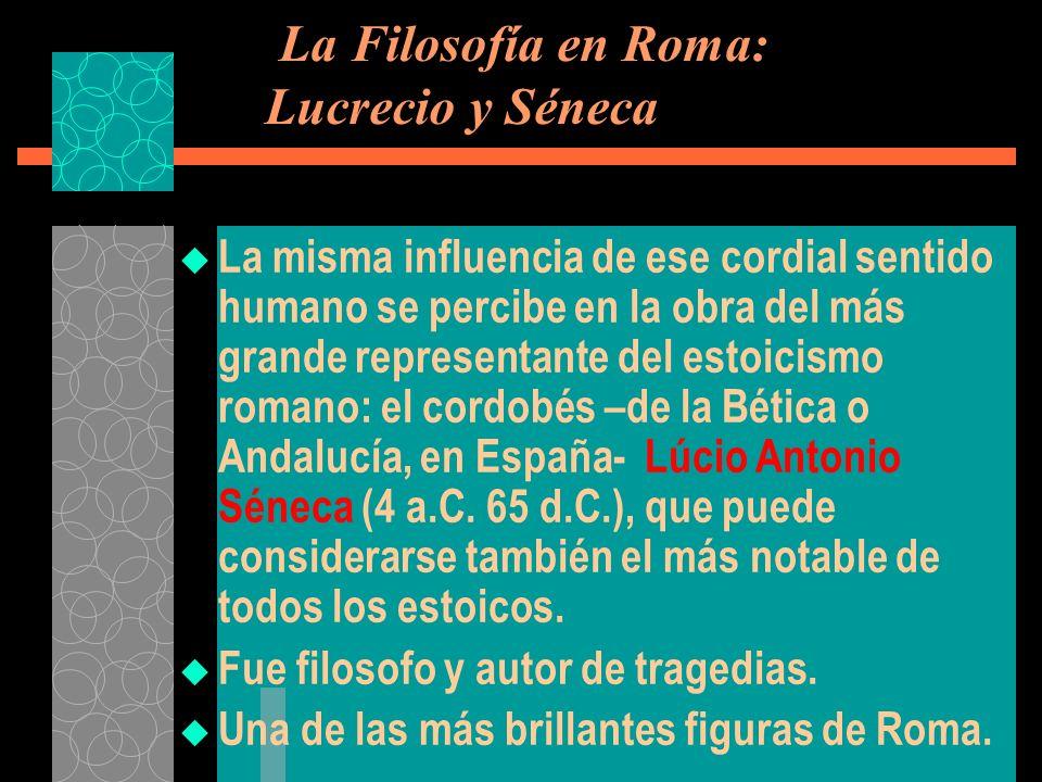 La Filosofía en Roma: Lucrecio y Séneca La misma influencia de ese cordial sentido humano se percibe en la obra del más grande representante del estoi