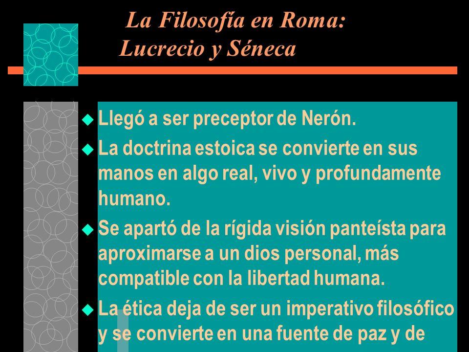 La Filosofía en Roma: Lucrecio y Séneca Llegó a ser preceptor de Nerón. La doctrina estoica se convierte en sus manos en algo real, vivo y profundamen