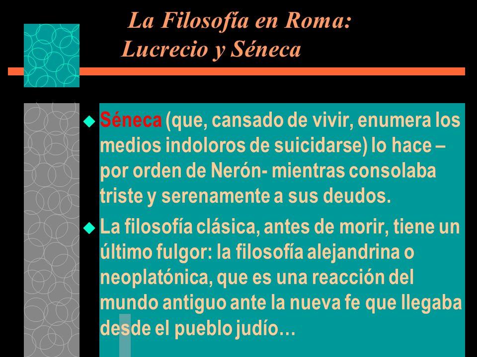 La Filosofía en Roma: Lucrecio y Séneca Séneca (que, cansado de vivir, enumera los medios indoloros de suicidarse) lo hace – por orden de Nerón- mient