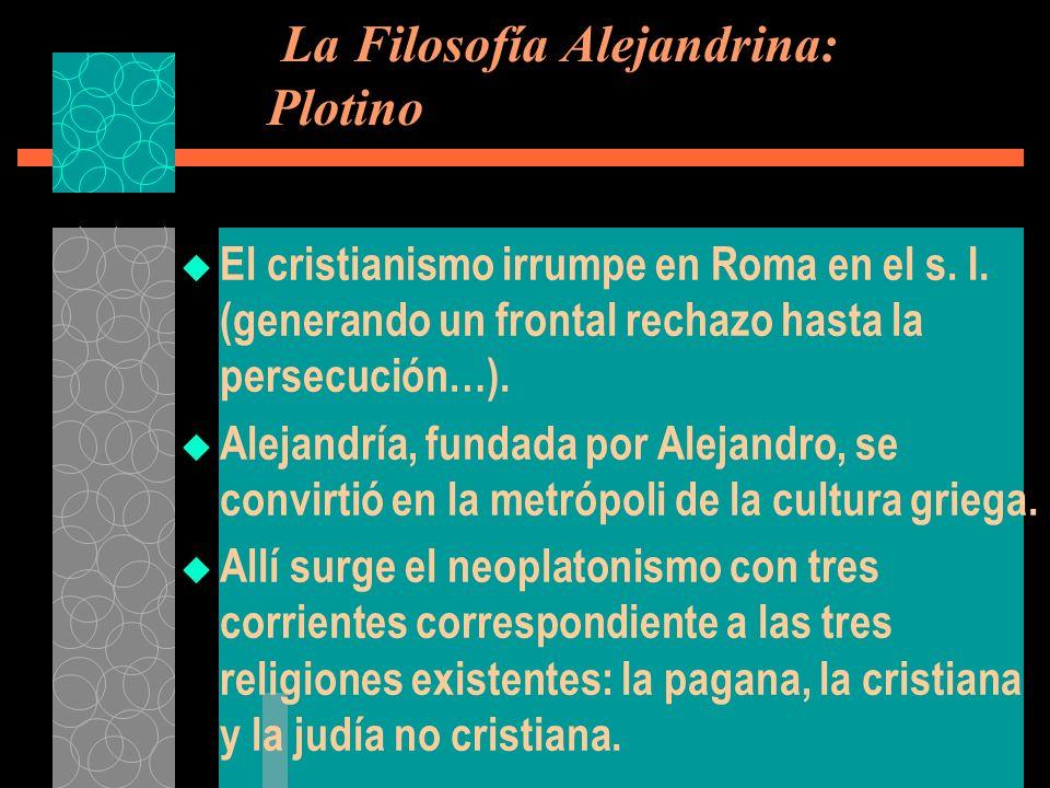 La Filosofía Alejandrina: Plotino El cristianismo irrumpe en Roma en el s. I. (generando un frontal rechazo hasta la persecución…). Alejandría, fundad