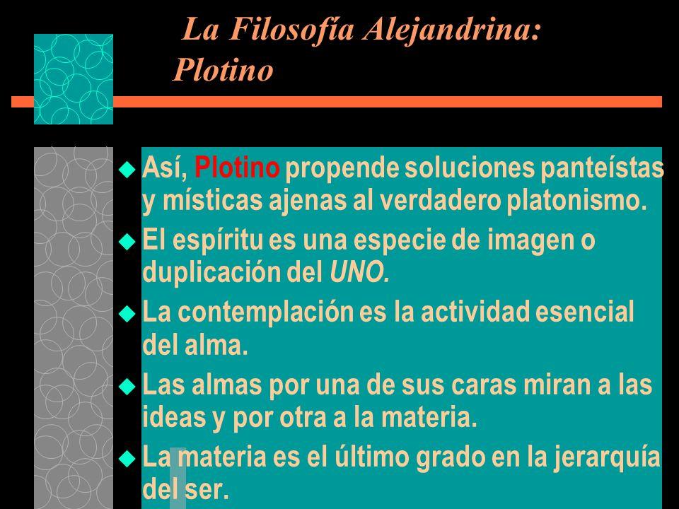 La Filosofía Alejandrina: Plotino Así, Plotino propende soluciones panteístas y místicas ajenas al verdadero platonismo. El espíritu es una especie de