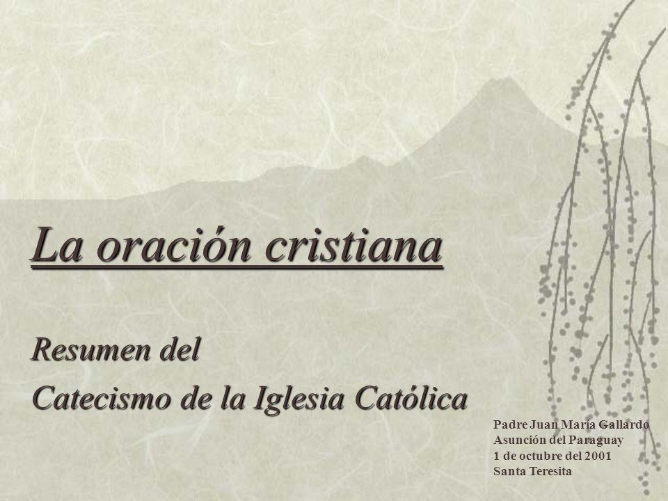 La oración cristiana Resumen del Catecismo de la Iglesia Católica Padre Juan María Gallardo Asunción del Paraguay 1 de octubre del 2001 Santa Teresita