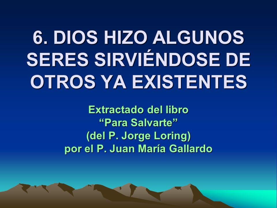 6. DIOS HIZO ALGUNOS SERES SIRVIÉNDOSE DE OTROS YA EXISTENTES Extractado del libro Para Salvarte (del P. Jorge Loring) por el P. Juan María Gallardo