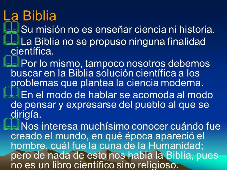 La Biblia Su misión no es enseñar ciencia ni historia. La Biblia no se propuso ninguna finalidad científica. Por lo mismo, tampoco nosotros debemos bu