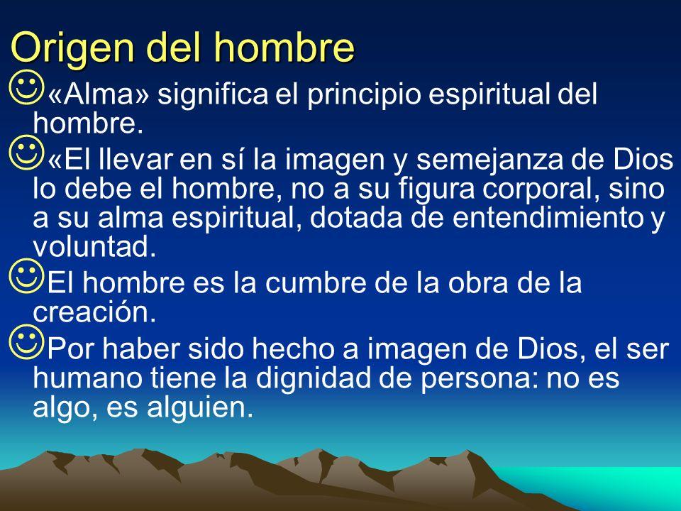 Origen del hombre «Alma» significa el principio espiritual del hombre. «El llevar en sí la imagen y semejanza de Dios lo debe el hombre, no a su figur