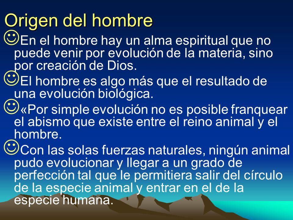 Origen del hombre En el hombre hay un alma espiritual que no puede venir por evolución de la materia, sino por creación de Dios. El hombre es algo más