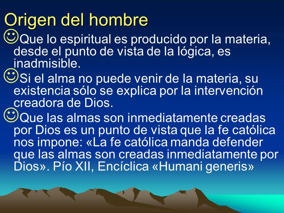 Origen del hombre Que lo espiritual es producido por la materia, desde el punto de vista de la lógica, es inadmisible. Si el alma no puede venir de la