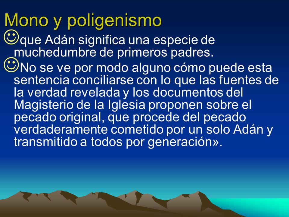 Mono y poligenismo que Adán significa una especie de muchedumbre de primeros padres. No se ve por modo alguno cómo puede esta sentencia conciliarse co