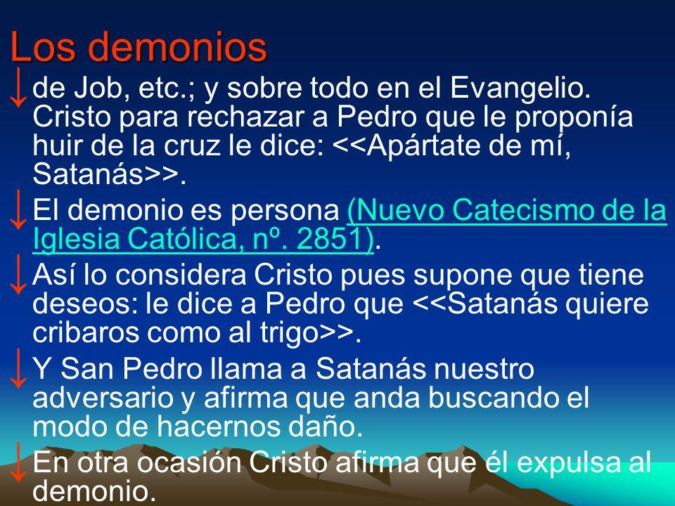 Los demonios de Job, etc.; y sobre todo en el Evangelio. Cristo para rechazar a Pedro que le proponía huir de la cruz le dice: >. El demonio es person