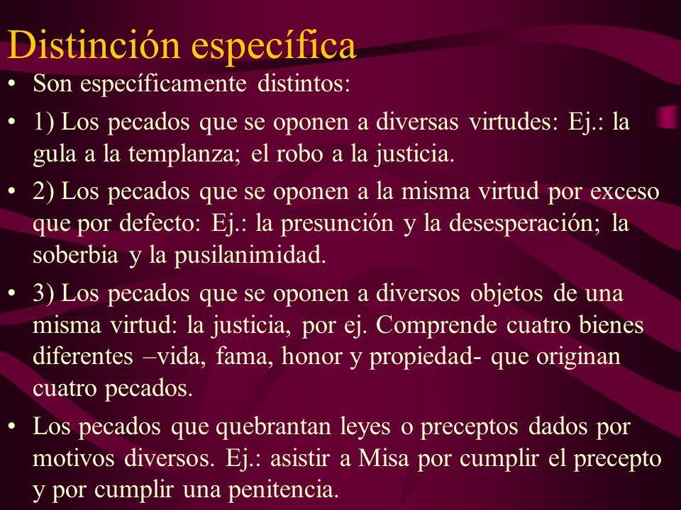 Distinción específica Son específicamente distintos: 1) Los pecados que se oponen a diversas virtudes: Ej.: la gula a la templanza; el robo a la justi