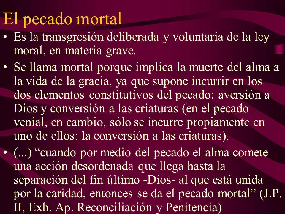 El pecado mortal Es la transgresión deliberada y voluntaria de la ley moral, en materia grave. Se llama mortal porque implica la muerte del alma a la