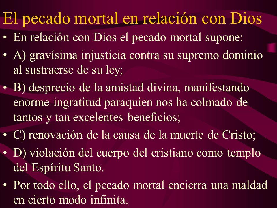 El pecado mortal en relación con Dios En relación con Dios el pecado mortal supone: A) gravísima injusticia contra su supremo dominio al sustraerse de