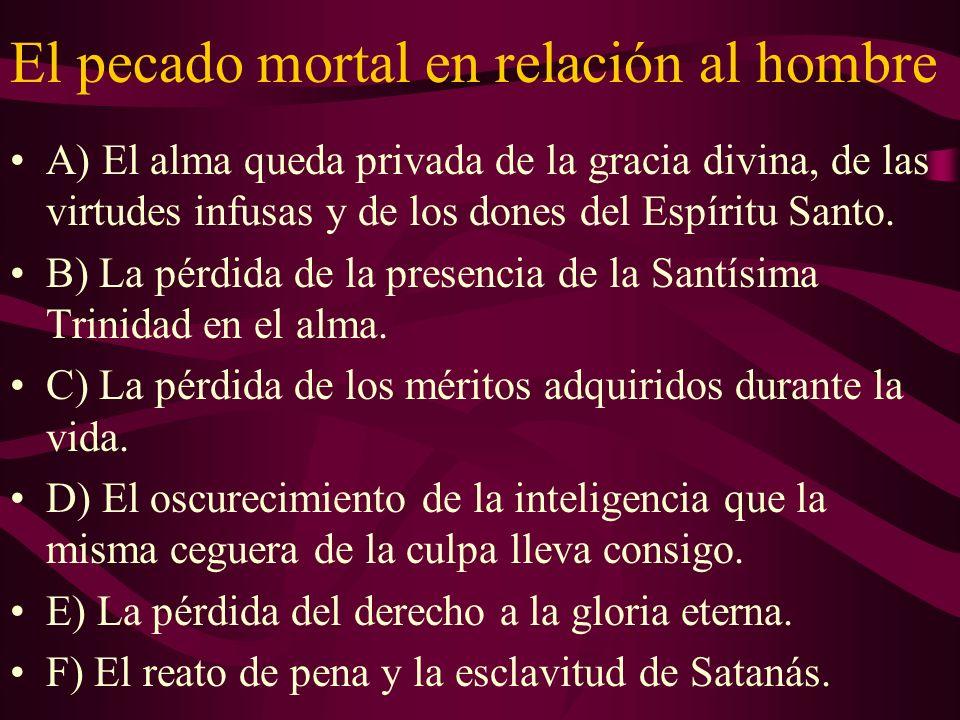 El pecado mortal en relación al hombre A) El alma queda privada de la gracia divina, de las virtudes infusas y de los dones del Espíritu Santo. B) La