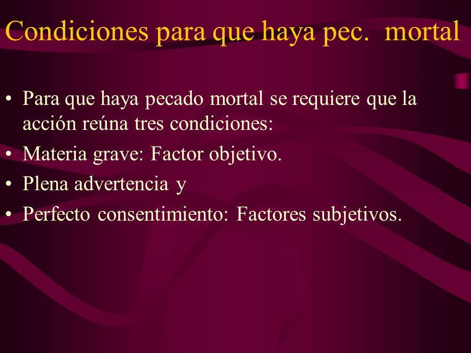 Condiciones para que haya pec. mortal Para que haya pecado mortal se requiere que la acción reúna tres condiciones: Materia grave: Factor objetivo. Pl