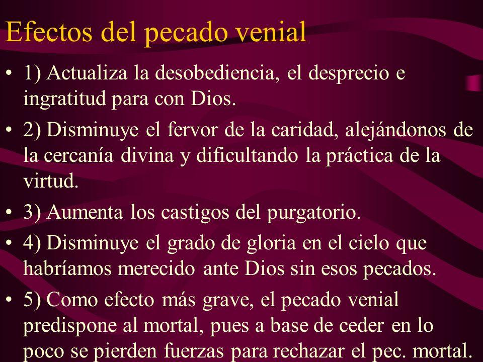 Efectos del pecado venial 1) Actualiza la desobediencia, el desprecio e ingratitud para con Dios. 2) Disminuye el fervor de la caridad, alejándonos de