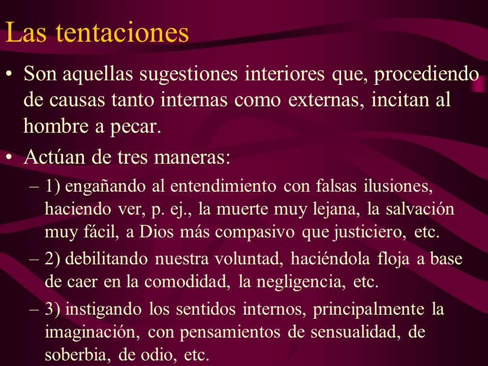 Las tentaciones Son aquellas sugestiones interiores que, procediendo de causas tanto internas como externas, incitan al hombre a pecar. Actúan de tres