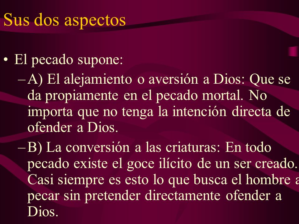 Sus dos aspectos El pecado supone: –A) El alejamiento o aversión a Dios: Que se da propiamente en el pecado mortal. No importa que no tenga la intenci
