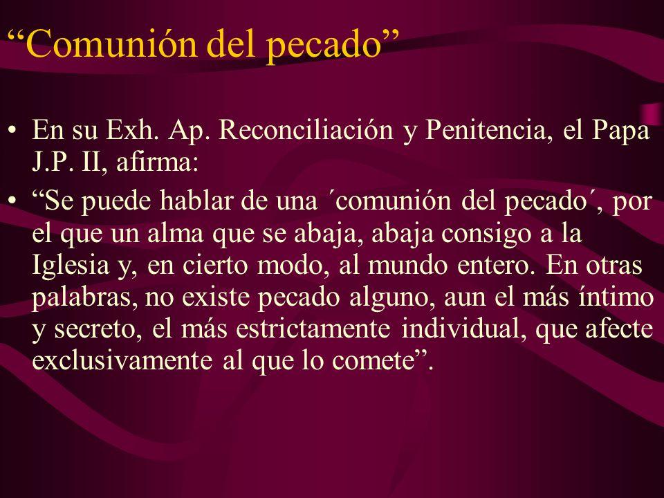 Comunión del pecado En su Exh. Ap. Reconciliación y Penitencia, el Papa J.P. II, afirma: Se puede hablar de una ´comunión del pecado´, por el que un a
